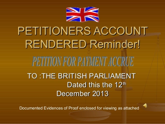 PETITIONERS ACCOUNT RENDERED Reminder! TO :THE BRITISH PARLIAMENT Dated this the 12th December 2013 Documented Evidences o...