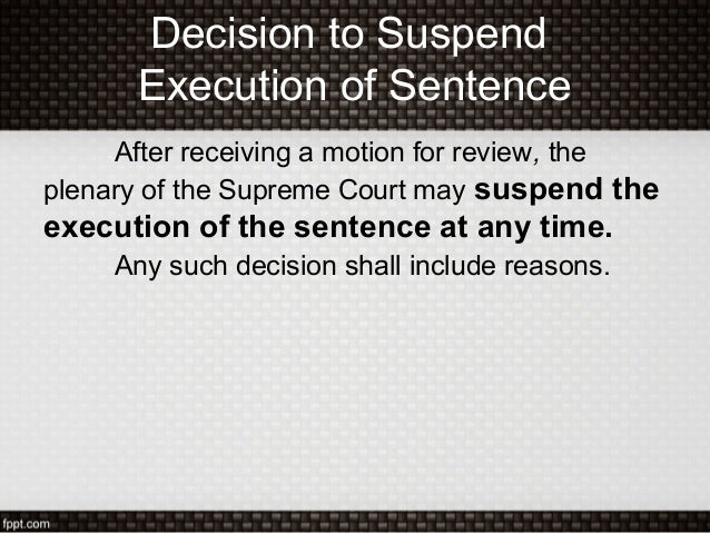 Decision to SuspendExecution of SentenceAfter receiving a motion for review, theplenary of the Supreme Court may suspend t...