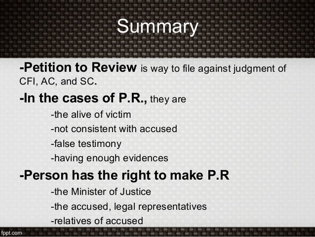 Summary-Petition to Review is way to file against judgment ofCFI, AC, and SC.-In the cases of P.R., they are-the alive of ...