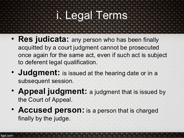 i. Legal Terms• Res judicata: any person who has been finallyacquitted by a court judgment cannot be prosecutedonce again ...