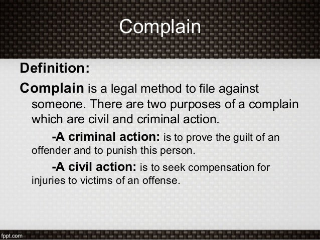 ComplainDefinition:Complain is a legal method to file againstsomeone. There are two purposes of a complainwhich are civil ...
