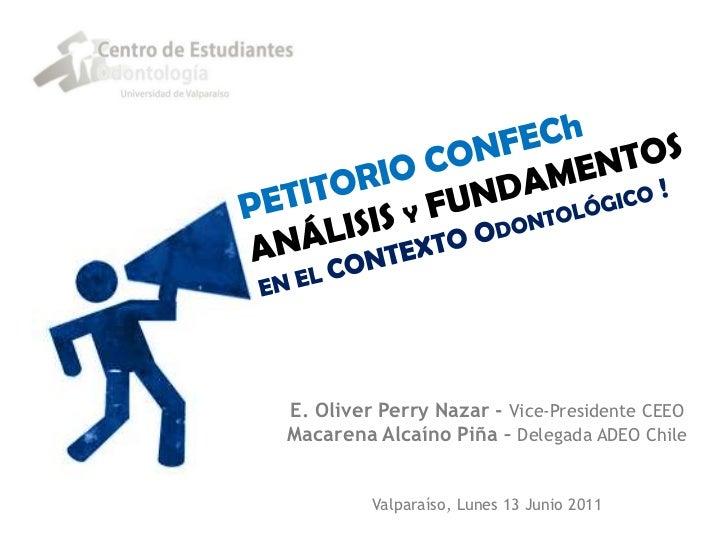 PETITORIO CONFEChANÁLISIS Y FUNDAMENTOS EN EL CONTEXTO Odontológico !<br />E. Oliver Perry Nazar - Vice-Presidente CEEO<br...