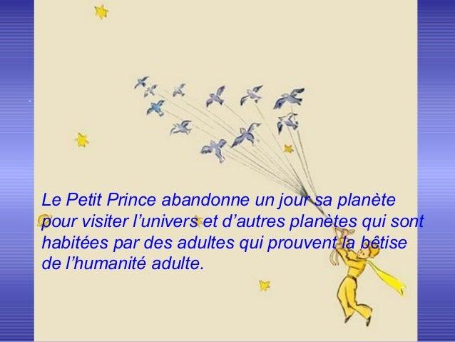 .Le Petit Prince abandonne un jour sa planètepour visiter l'univers et d'autres planètes qui sonthabitées par des adultes ...