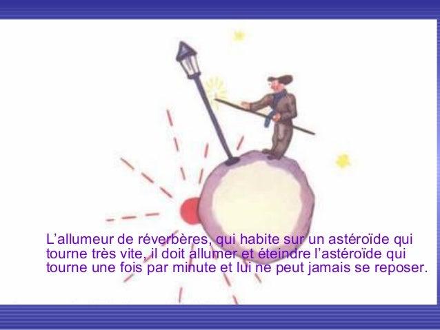 L'allumeur de réverbères, qui habite sur un astéroïde quitourne très vite, il doit allumer et éteindre l'astéroïde quitour...