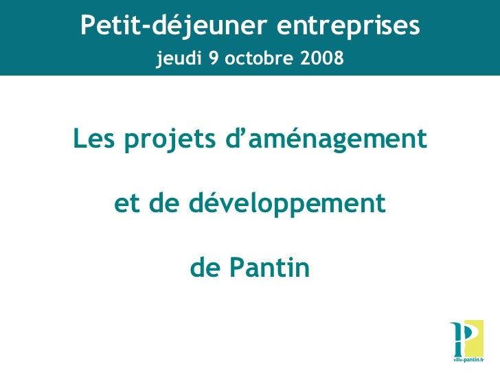 Les projets d'aménagement et de développement de Pantin   Petit-déjeuner entreprises jeudi 9 octobre 2008