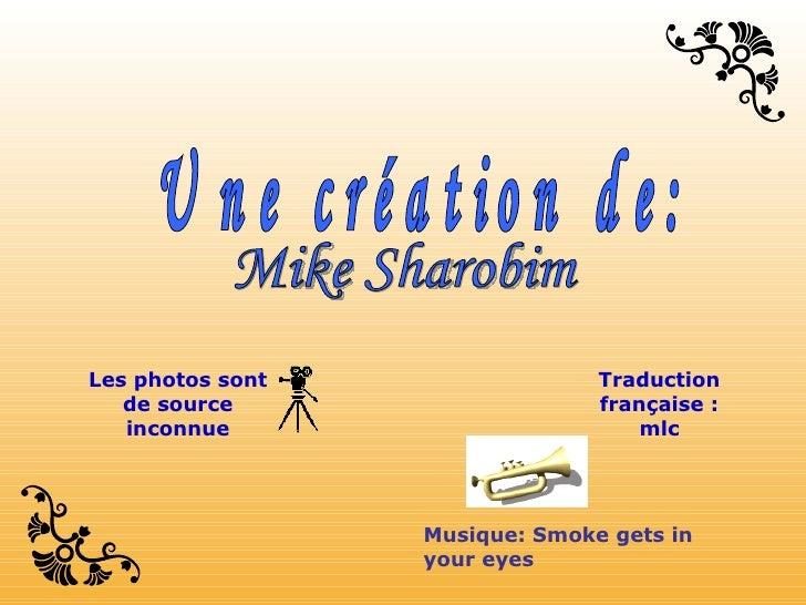 Mike Sharobim Une création de: Musique: Smoke gets in your eyes Les photos sont de source inconnue Traduction française : ...