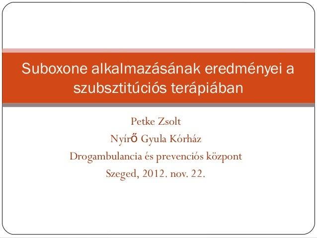 Suboxone alkalmazásának eredményei a      szubsztitúciós terápiában                 Petke Zsolt             Nyírő Gyula Kó...