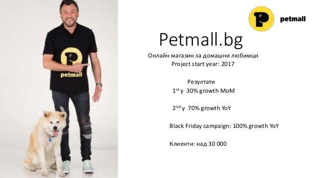 Petmall.bg Онлайн магазин за домашни любимци Project start year: 2017 Резултати 1. 1st y 30% growth MoM 2. 2nd y 70% growt...