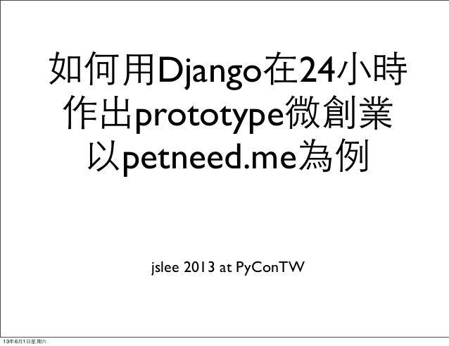 如何⽤用Django在24⼩小時作出prototype微創業以petneed.me為例jslee 2013 at PyConTW13年6月1⽇日星期六