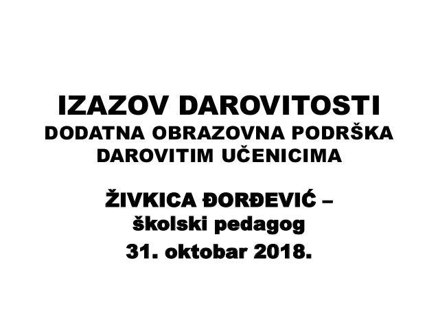 IZAZOV DAROVITOSTI DODATNA OBRAZOVNA PODRŠKA DAROVITIM UČENICIMA ŽIVKICA ĐORĐEVIĆ – školski pedagog 31. oktobar 2018.