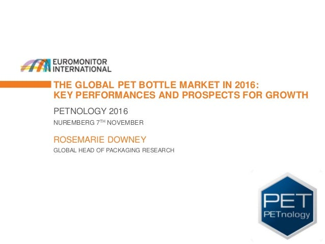 THE GLOBAL PET BOTTLE MARKET IN 2016: KEY PERFORMANCES AND PROSPECTS FOR GROWTH PETNOLOGY 2016 NUREMBERG 7TH NOVEMBER ROSE...