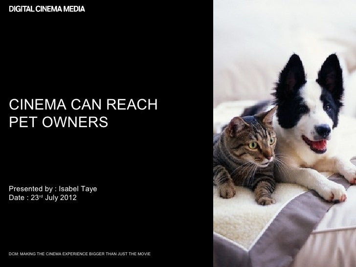 CINEMA CAN REACHPET OWNERSPresented by : Isabel TayeDate : 23rd July 2012DCM: MAKING THE CINEMA EXPERIENCE BIGGER THAN JUS...