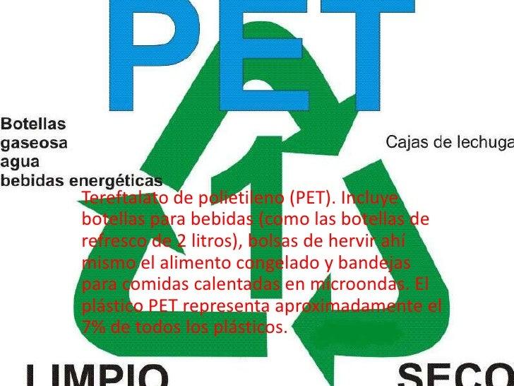 Tereftalato de polietileno (PET). Incluyebotellas para bebidas (como las botellas derefresco de 2 litros), bolsas de hervi...