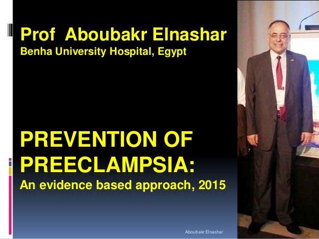 PREVENTION OF PREECLAMPSIA: An evidence based approach, 2015 Prof Aboubakr Elnashar Benha University Hospital, Egypt Aboub...