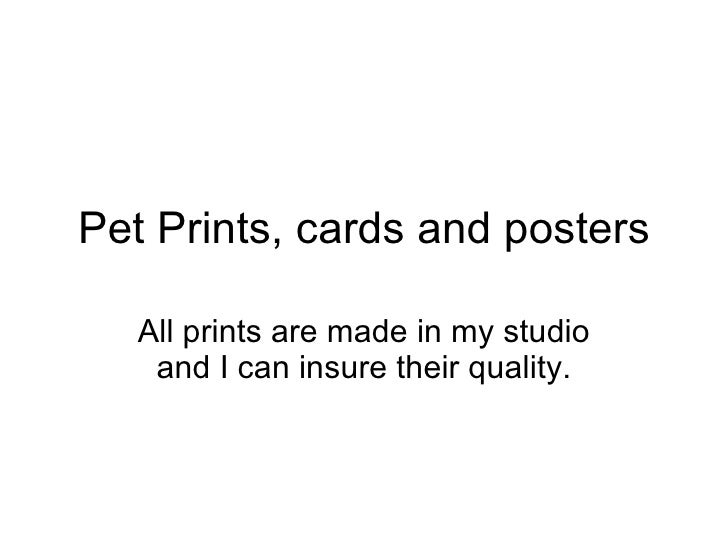 Pet Prints, cards and posters All prints are made in my studio and I can insure their quality.