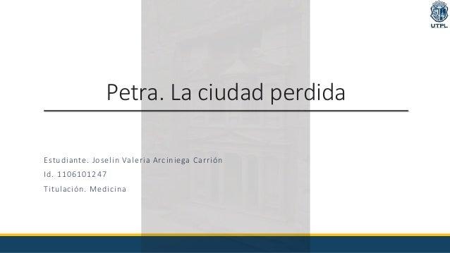 Petra. La ciudad perdida Estudiante. Joselin Valeria Arciniega Carrión Id. 1106101247 Titulación. Medicina