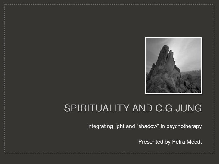 """Spirituality and C.G.Jung<br />Integrating light and """"shadow"""" in psychotherapy<br />Presented by Petra Meedt<br />"""