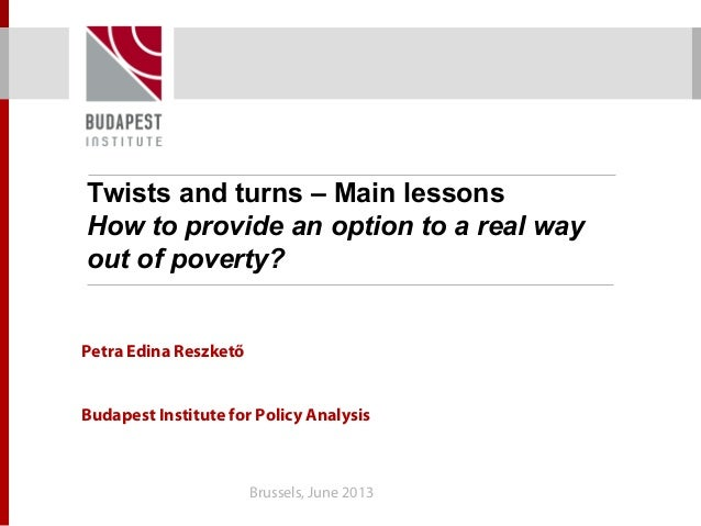 Twists and turns – Main lessons How to provide an option to a real way out of poverty? Petra Edina Reszkető Budapest Insti...