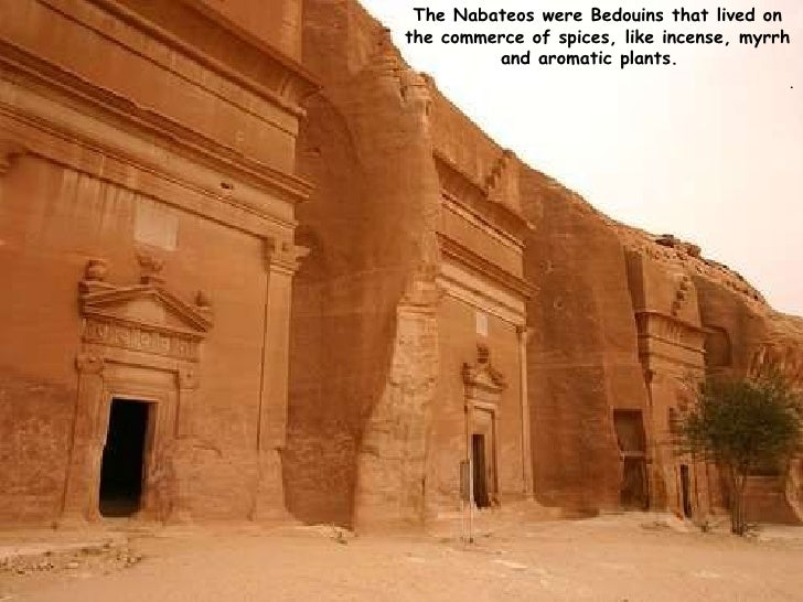 The Nabateos were Bedouins that lived on the commerce of spices, like incense, myrrh and aromatic plants.  .