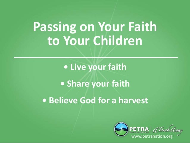 Passing on Your Faith to Your Children www.petranation.org • Live your faith • Share your faith • Believe God for a harvest