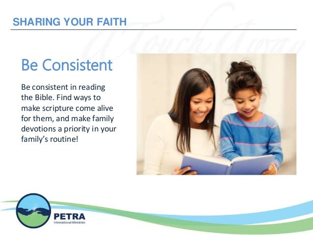 SHARING YOUR FAITH Be Consistent Be consistent in reading the Bible. Find ways to make scripture come alive for them, and ...