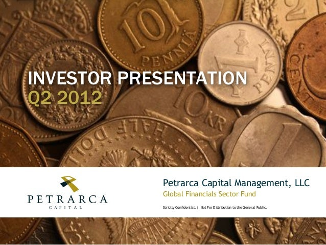 INVESTOR PRESENTATION Q2 2012  Petrarca Capital Management, LLC Global Financials Sector Fund Strictly Confidential. | Not...
