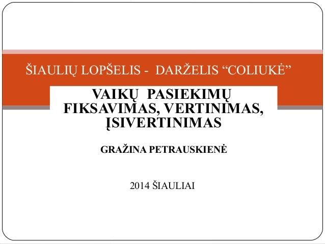 """ŠIAULIŲ LOPŠELIS - DARŽELIS """"COLIUKĖ""""  VAIKŲ PASIEKIMŲ FIKSAVIMAS, VERTINIMAS, ĮSIVERTINIMAS GRAŽINA PETRAUSKIENĖ  2014 ŠI..."""