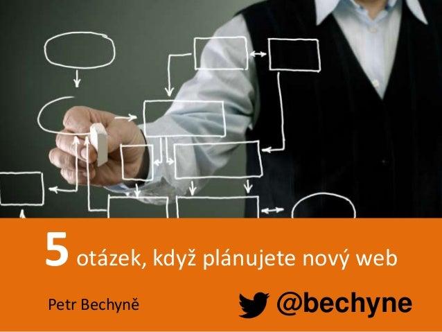 Petr Bechyně | Webstory solution s.r.o. 5otázek, když plánujete nový web @bechynePetr Bechyně