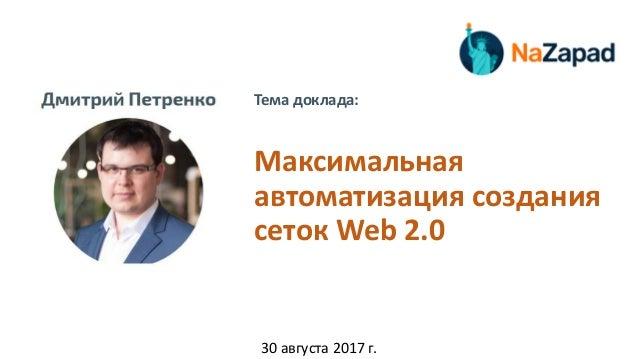 Тема доклада: Максимальная автоматизация создания сеток Web 2.0 30 августа 2017 г.