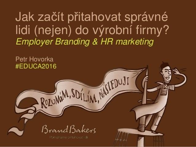 Jak začít přitahovat správné lidi (nejen) do výrobní firmy? Employer Branding & HR marketing Petr Hovorka #EDUCA2016