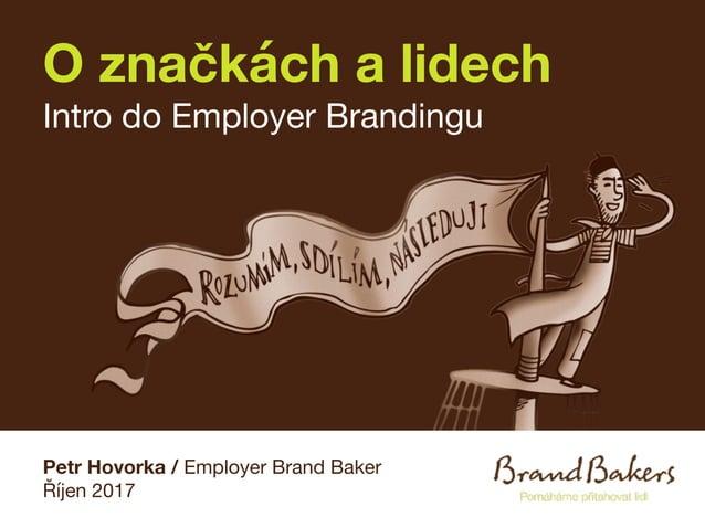 O značkách a lidech Intro do Employer Brandingu Petr Hovorka / Employer Brand Baker Říjen 2017