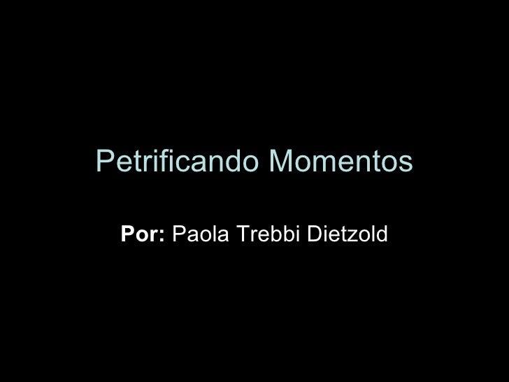 Petrificando Momentos Por:  Paola Trebbi Dietzold
