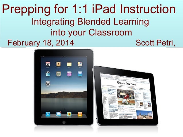 Prepping for 1:1 iPad Instruction Integrating Blended Learning into your Classroom  February 18, 2014  JFKHS  Scott Petri,