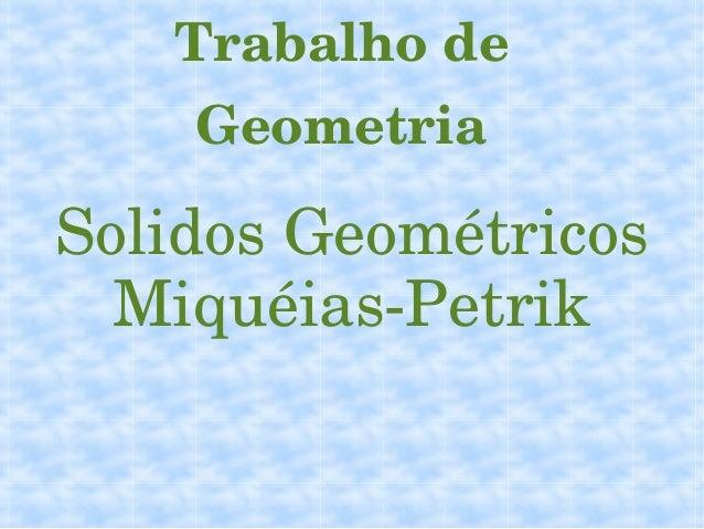 TrabalhodeGeometriaSolidosGeométricosMiquéiasPetrik