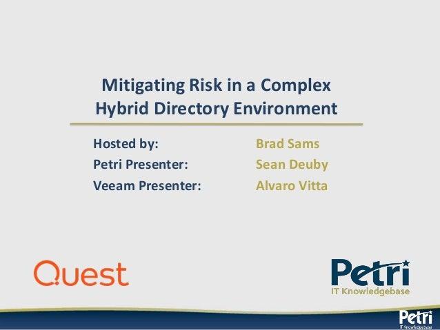 Mitigating Risk in a Complex Hybrid Directory Environment Hosted by: Brad Sams Petri Presenter: Sean Deuby Veeam Presenter...