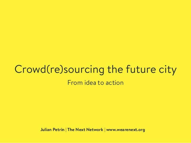 Crowd(re)sourcing the future city Julian Petrin | The Next Network | www.wearenext.org From idea to action