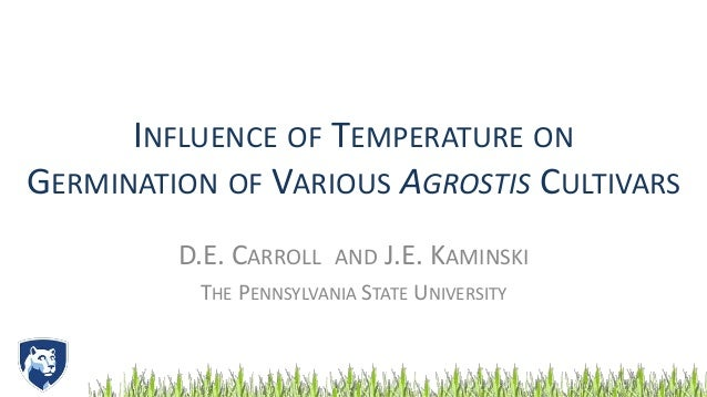 INFLUENCE OF TEMPERATURE ON GERMINATION OF VARIOUS AGROSTIS CULTIVARS D.E. CARROLL AND J.E. KAMINSKI THE PENNSYLVANIA STAT...