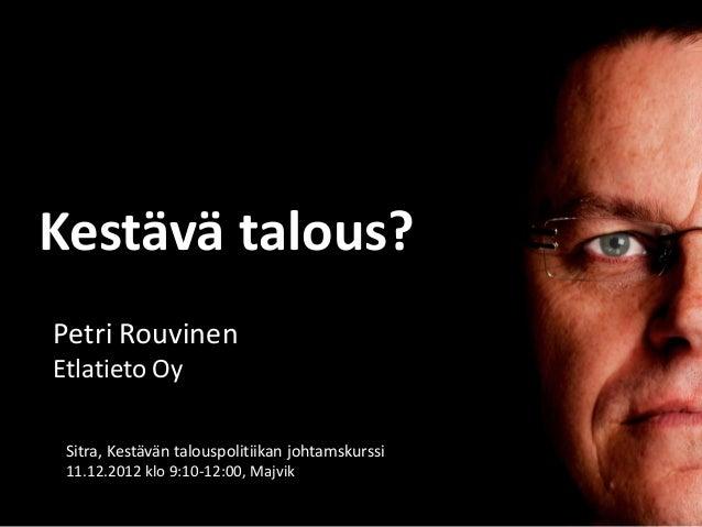 Kestävä talous?Petri RouvinenEtlatieto Oy Sitra, Kestävän talouspolitiikan johtamskurssi 11.12.2012 klo 9:10-12:00, Majvik
