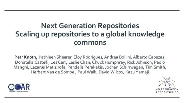 Next Generation Repositories Scaling up repositories to a global knowledge commons Petr Knoth, Kathleen Shearer, Eloy Rodr...