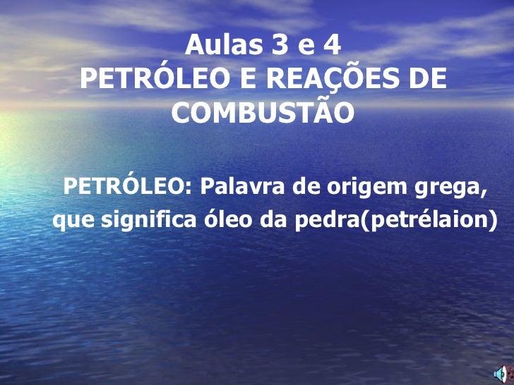 Aulas 3 e 4 PETRÓLEO E REAÇÕES DE COMBUSTÃO PETRÓLEO: Palavra de origem grega, que significa óleo da pedra(petrélaion)