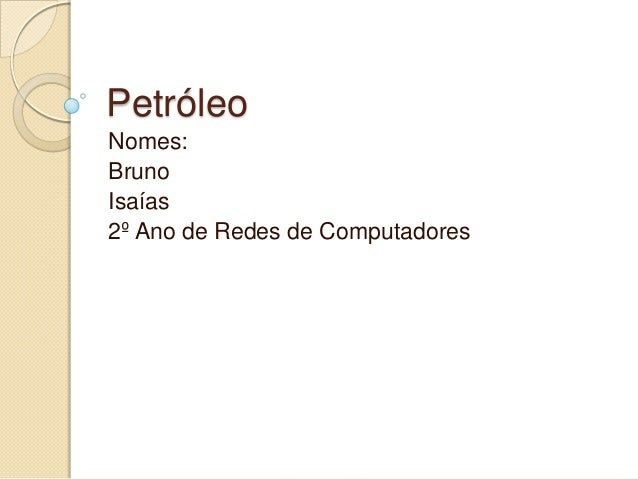 PetróleoNomes:BrunoIsaías2º Ano de Redes de Computadores
