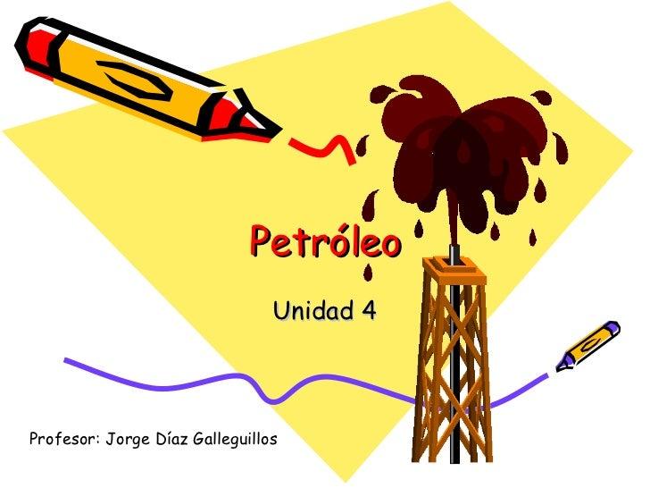 Petróleo Unidad 4 Profesor: Jorge Díaz Galleguillos
