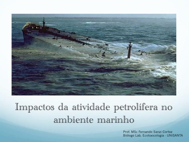 Impactos da atividade petrolífera no        ambiente marinho                        Prof. MSc Fernando Sanzi Cortez       ...