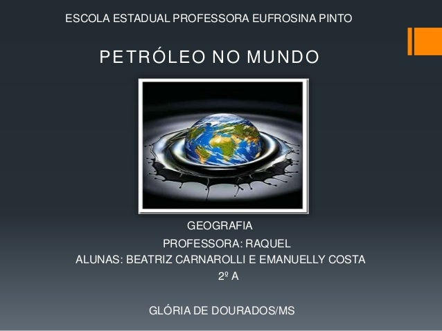 ESCOLA ESTADUAL PROFESSORA EUFROSINA PINTO  PETRÓLEO NO MUNDO  GEOGRAFIA  PROFESSORA: RAQUEL  ALUNAS: BEATRIZ CARNAROLLI E...