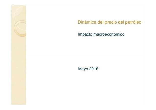 Dinámica del precio del petróleo Impacto macroeconómico Mayo 2016