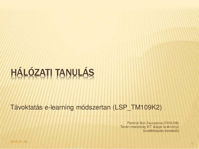 HÁLÓZATI TANULÁS Távoktatás e-learning módszertan (LSP_TM109K2) 2015.01.30. Petróné Bori Zsuzsanna (FXHUH8) Tanári mesters...