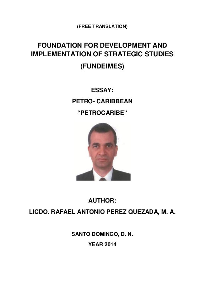 (FREE TRANSLATION) FOUNDATION FOR DEVELOPMENT AND IMPLEMENTATION OF STRATEGIC STUDIES (FUNDEIMES) ESSAY: PETRO- CARIBBEAN ...