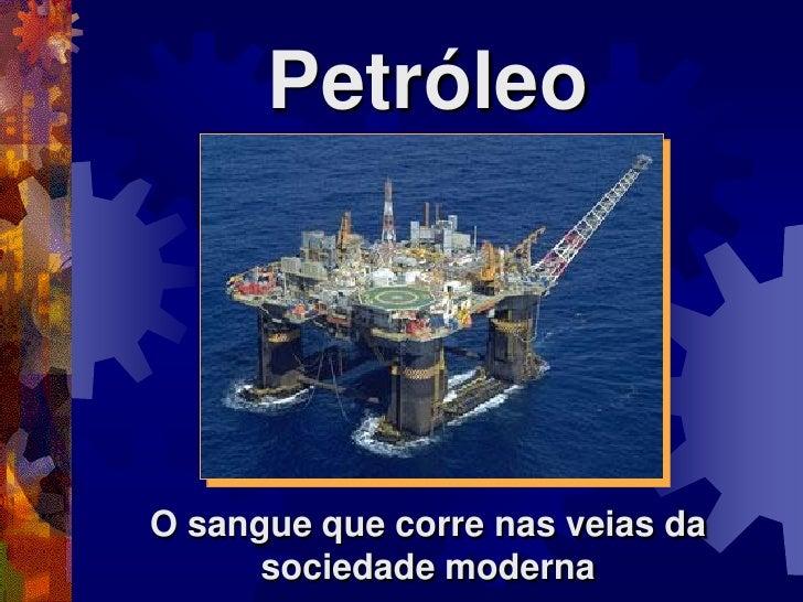 PetróleoO sangue que corre nas veias da      sociedade moderna