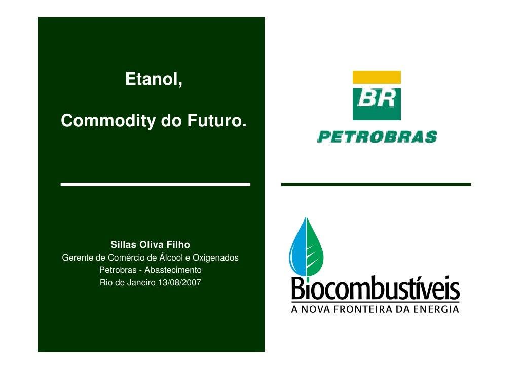 Etanol,  Commodity do Futuro.                Sillas Oliva Filho Gerente de Comércio de Álcool e Oxigenados          Petrob...