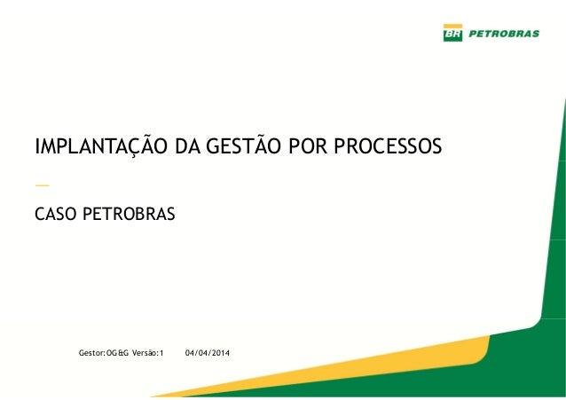 — Gestor: OG&G Versão 1 – Abril/2014 IMPLANTAÇÃO DA GESTÃO POR PROCESSOS — CASO PETROBRAS Gestor:OG&G Versão:1 04/04/2014